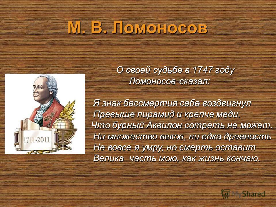 М. В. Ломоносов О своей судьбе в 1747 году О своей судьбе в 1747 году Ломоносов сказал: Ломоносов сказал: Я знак бессмертия себе воздвигнул Я знак бессмертия себе воздвигнул Превыше пирамид и крепче меди, Превыше пирамид и крепче меди, Что бурный Акв