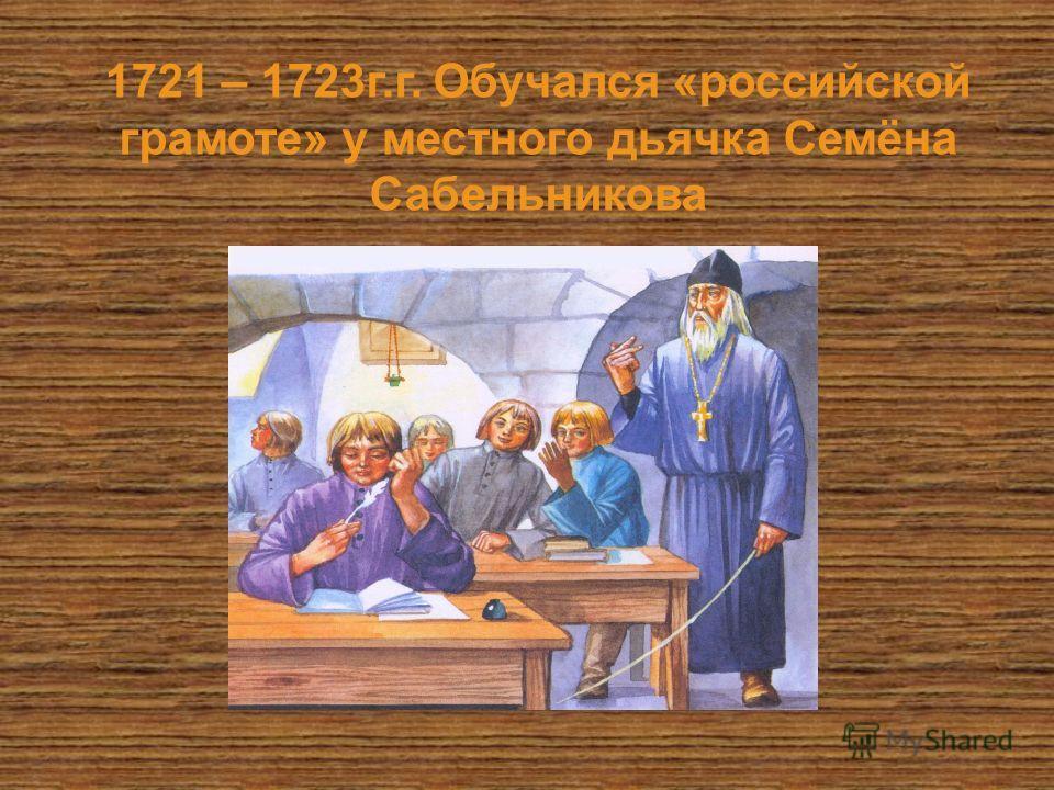 1721 – 1723 г.г. Обучался «российской грамоте» у местного дьячка Семёна Сабельникова