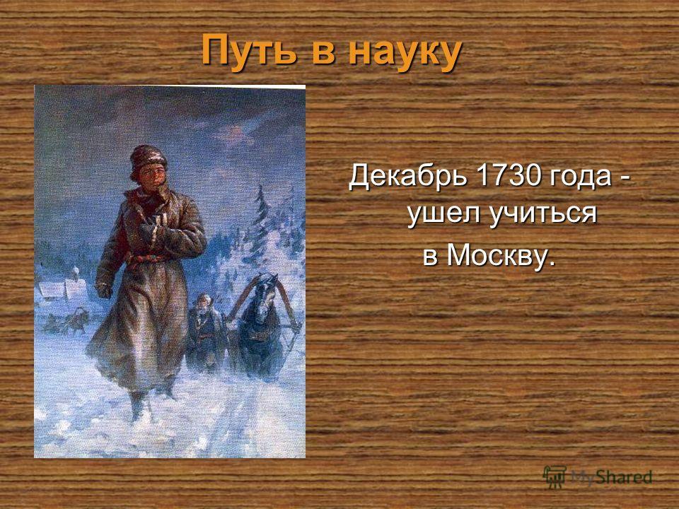 Путь в науку Путь в науку Декабрь 1730 года - ушел учиться в Москву.