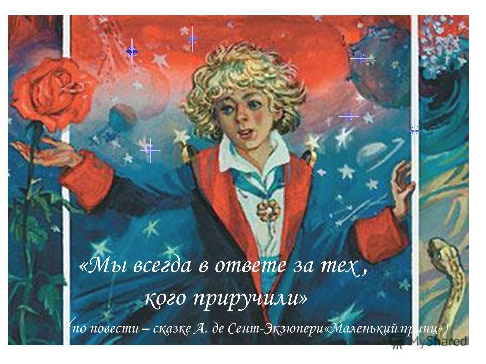 «Мы всегда в ответе за тех, кого приручили» ( по повести – сказке А. де Сент-Экзюпери«Маленький принц»)