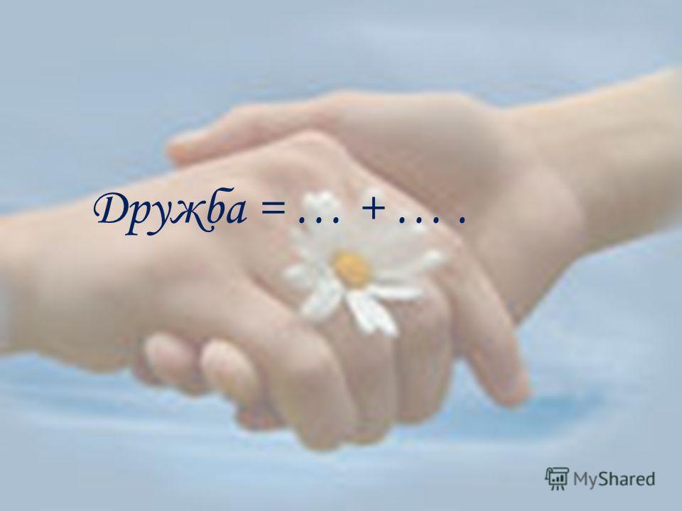 Дружба = … + ….