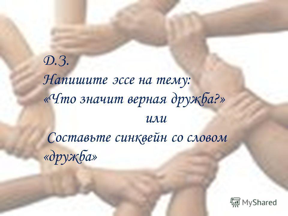 Д.З. Напишите эссе на тему: «Что значит верная дружба?» или Составьте синквейн со словом «дружба»