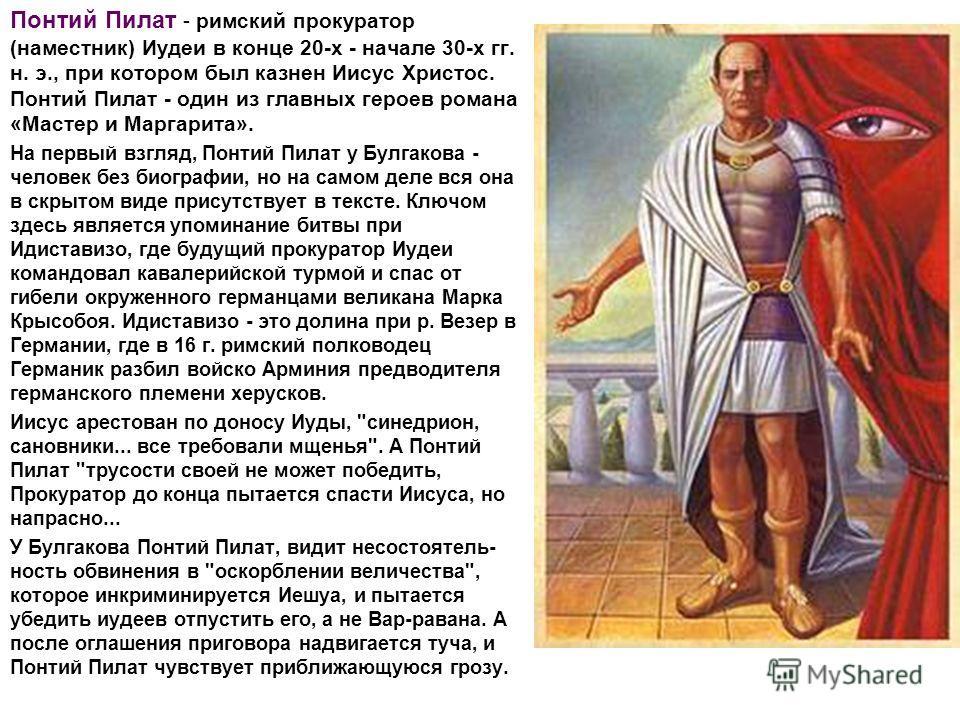 Понтий Пилат - римский прокуратор (наместник) Иудеи в конце 20-х - начале 30-х гг. н. э., при котором был казнен Иисус Христос. Понтий Пилат - один из главных героев романа «Мастер и Маргарита». На первый взгляд, Понтий Пилат у Булгакова - человек бе