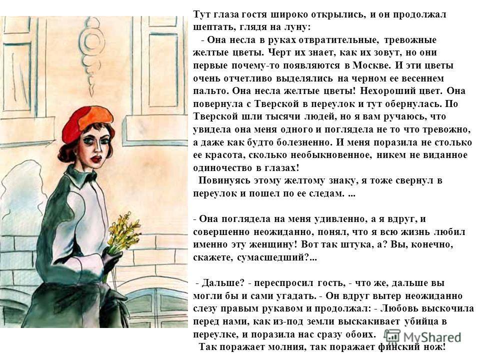 Тут глаза гостя широко открылись, и он продолжал шептать, глядя на луну: - Она несла в руках отвратительные, тревожные желтые цветы. Черт их знает, как их зовут, но они первые почему-то появляются в Москве. И эти цветы очень отчетливо выделялись на ч