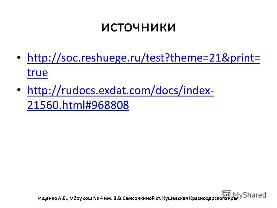 источники http://soc.reshuege.ru/test?theme=21&print= true http://soc.reshuege.ru/test?theme=21&print= true http://rudocs.exdat.com/docs/index- 21560.html#968808 http://rudocs.exdat.com/docs/index- 21560.html#968808 Ищенко А.Е., мбоу сош 4 им. В.В.Са