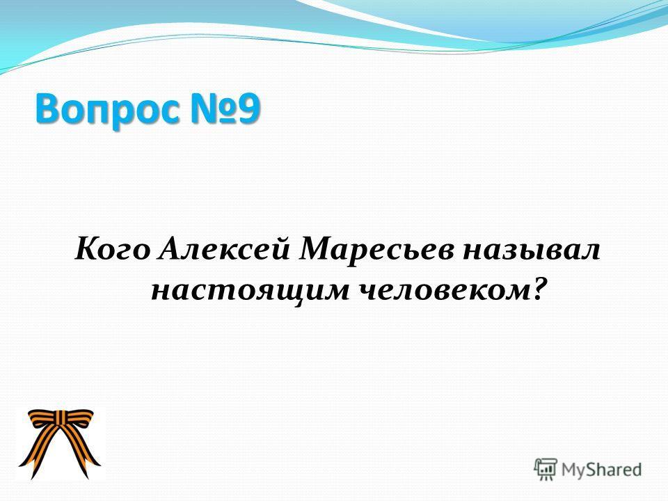 Вопрос 8 Какая необыкновенная история летчика поддерживала Алексея Мересьева во время болезни?