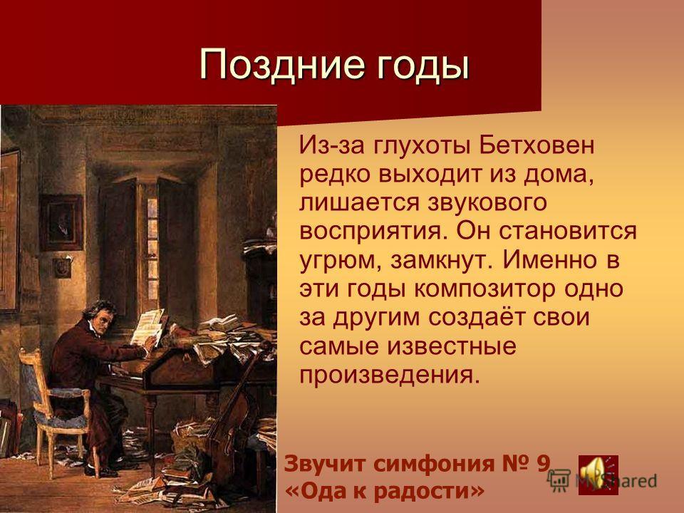 Поздние годы Из-за глухоты Бетховен редко выходит из дома, лишается звукового восприятия. Он становится угрюм, замкнут. Именно в эти годы композитор одно за другим создаёт свои самые известные произведения. Звучит симфония 9 «Ода к радости»