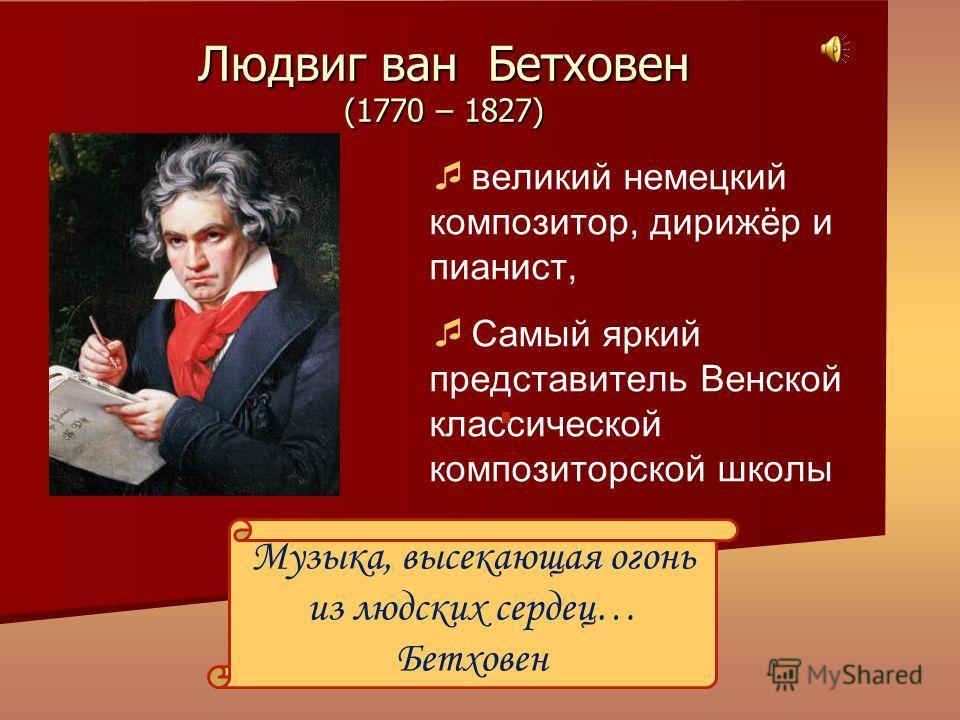 великий немецкий композитор, дирижёр и пианист, Самый яркий представитель Венской классической композиторской школы Людвиг ван Бетховен (1770 – 1827) Музыка, высекающая огонь из людских сердец… Бетховен