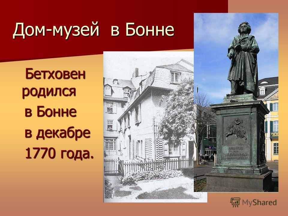 Дом-музей в Бонне Бетховен родился Бетховен родился в Бонне в Бонне в декабре в декабре 1770 года. 1770 года.