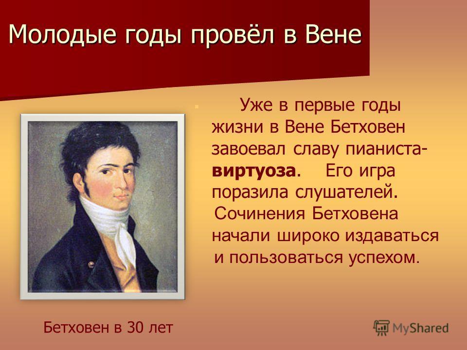 Уже в первые годы жизни в Вене Бетховен завоевал славу пианиста- виртуоза. Его игра поразила слушателей. Сочинения Бетховена начали широко издаваться и пользоваться успехом. Молодые годы провёл в Вене Уже в Уже в Бетховен в 30 лет
