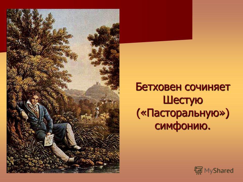 Бетховен сочиняет Шестую («Пасторальную») симфонию.