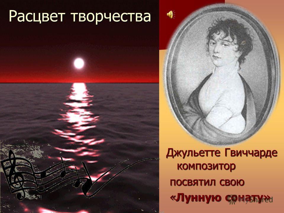Расцвет творчества Джульетте Гвиччарде композитор посвятил свою посвятил свою «Лунную сонату» «Лунную сонату»