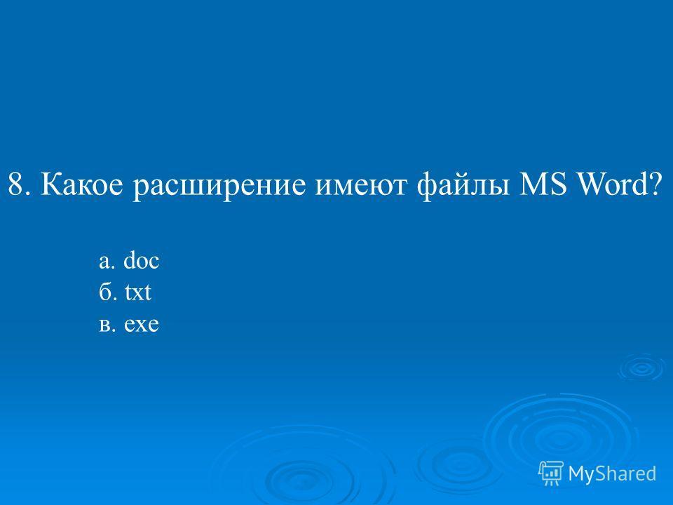 8. Какое расширение имеют файлы MS Word? а. doc б. txt в. exe