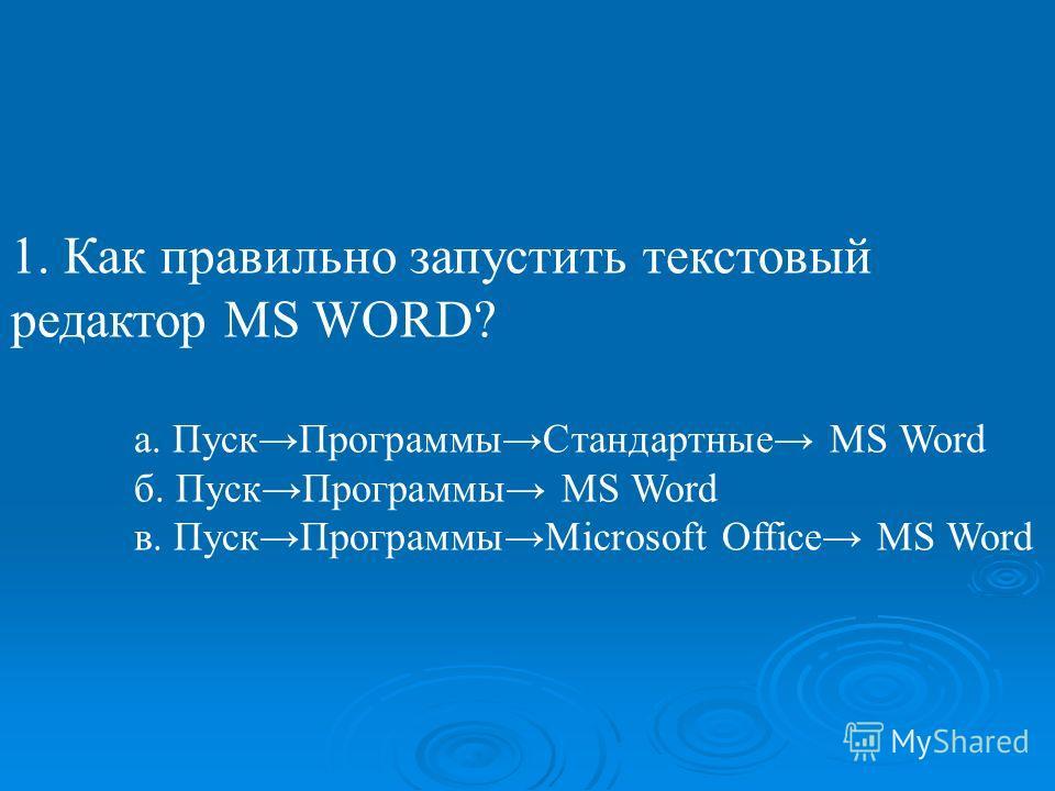 1. Как правильно запустить текстовый редактор MS WORD? а. Пуск ПрограммыСтандартные MS Word б. Пуск Программы MS Word в. Пуск ПрограммыMicrosoft Office MS Word