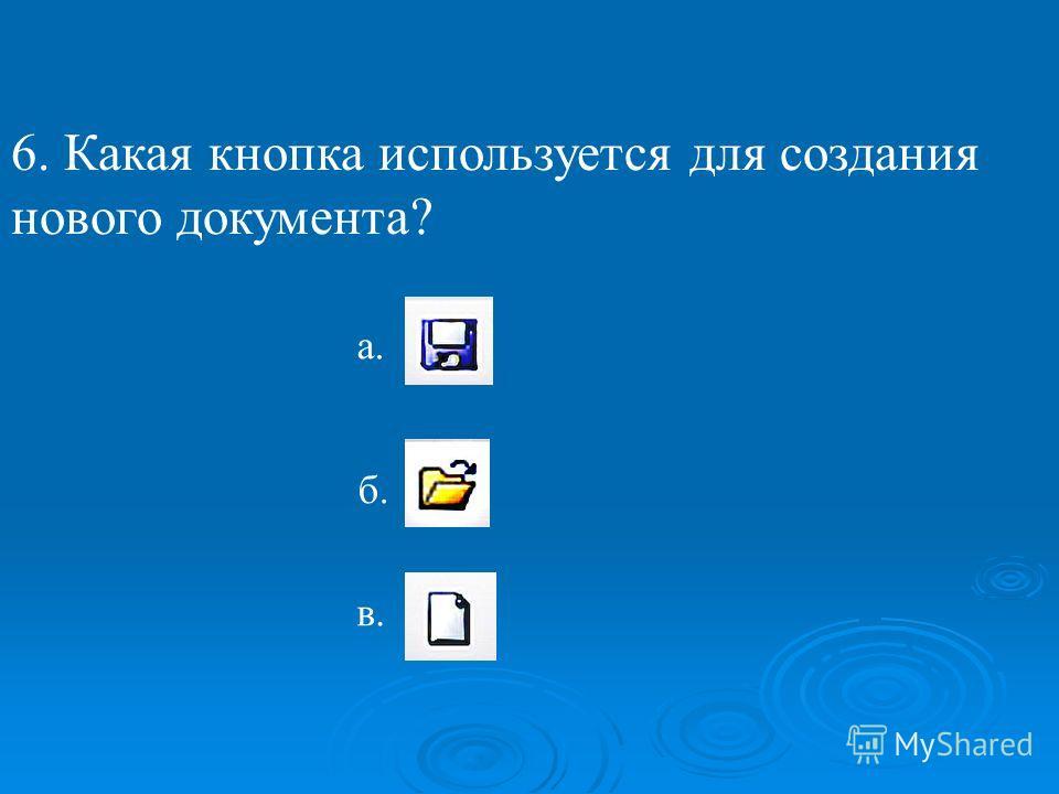 6. Какая кнопка используется для создания нового документа? б. в. а.