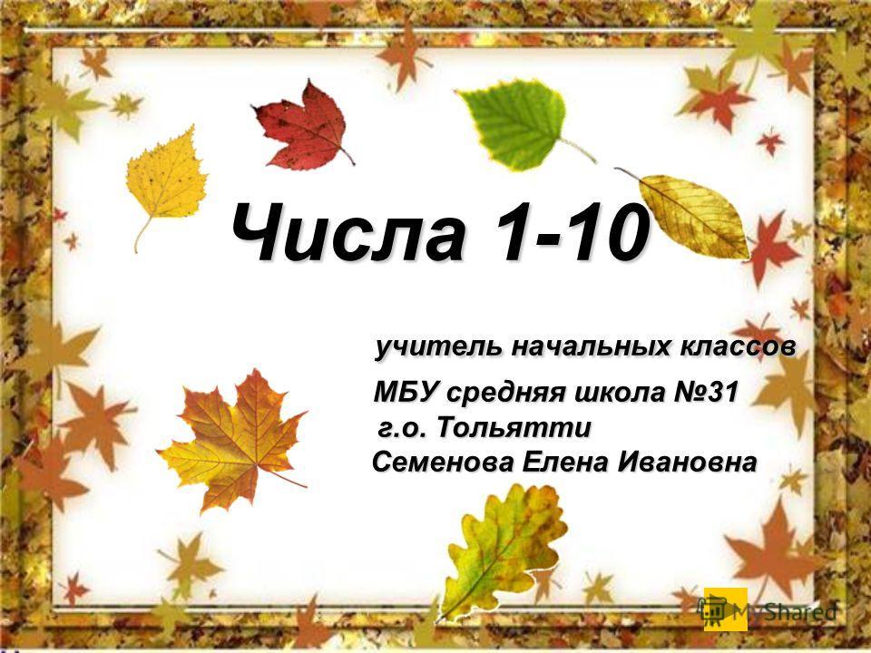 Числа 1-10 учитель начальных классов МБУ средняя школа 31 г.о. Тольятти Семенова Елена Ивановна