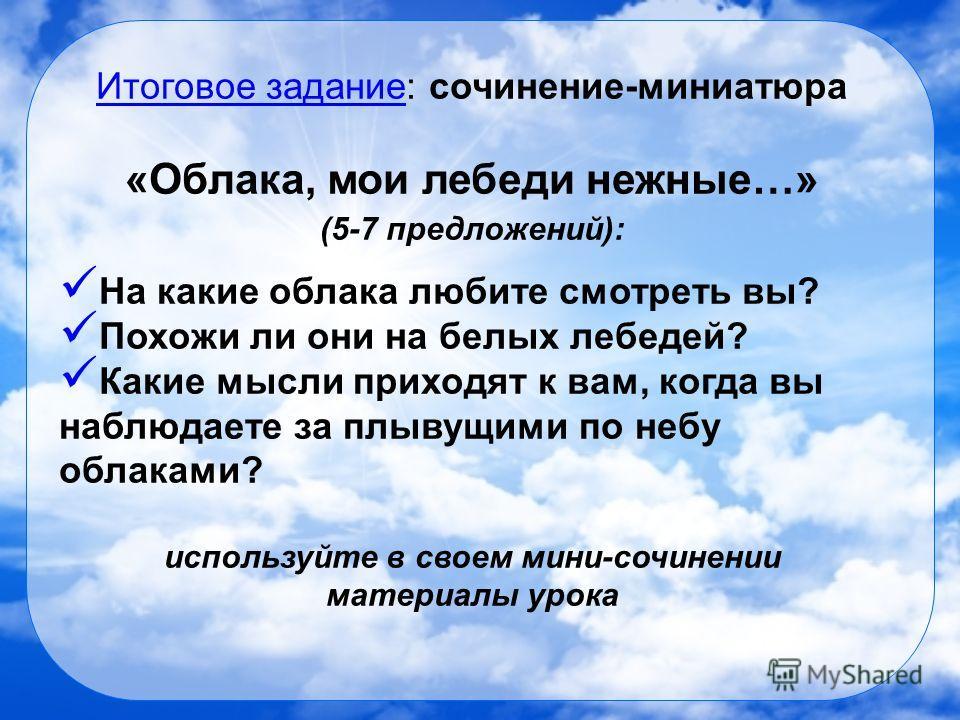 Итоговое задание: сочинение-миниатюра «Облака, мои лебеди нежные…» (5-7 предложений): На какие облака любите смотреть вы? Похожи ли они на белых лебедей? Какие мысли приходят к вам, когда вы наблюдаете за плывущими по небу облаками? используйте в сво