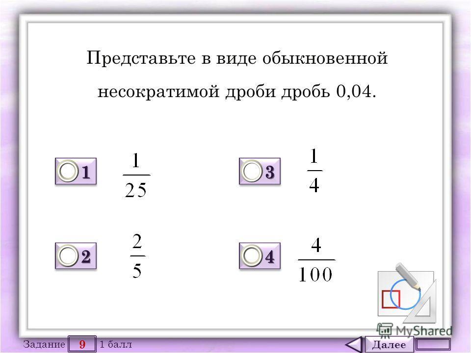 Далее 9 Задание 1 балл 1111 1111 2222 2222 3333 3333 4444 4444 Представьте в виде обыкновенной несократимой дроби дробь 0,04.