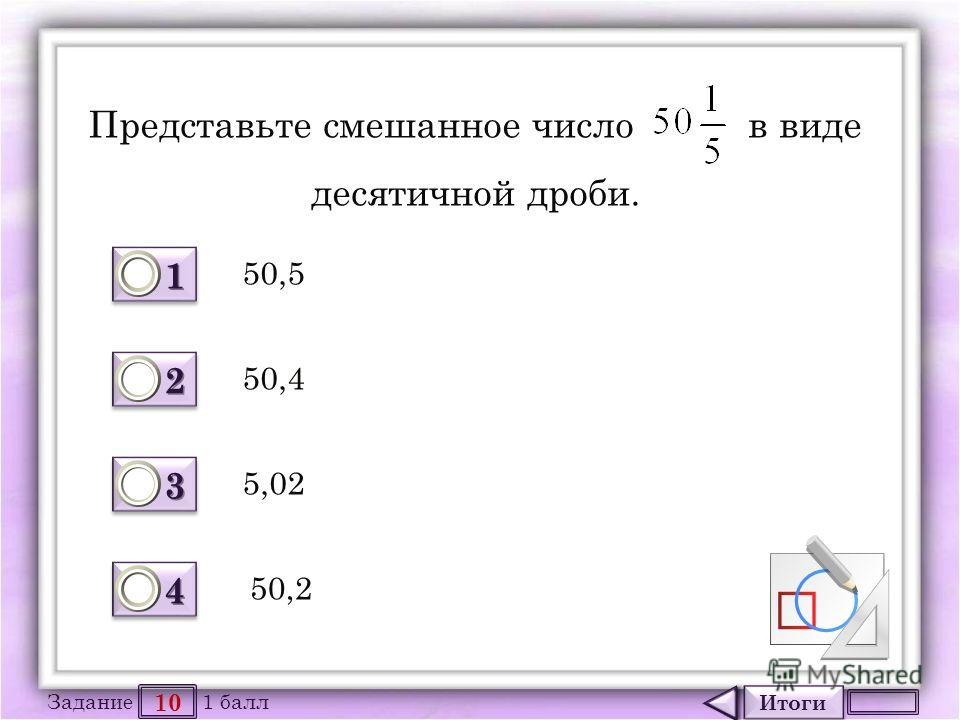 Итоги 10 Задание 1 балл 1111 1111 2222 2222 3333 3333 4444 4444 Представьте смешанное число в виде десятичной дроби. 50,5 5,02 50,4 50,2