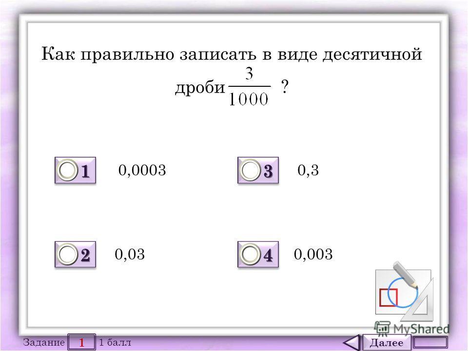 Далее 1 Задание 1 балл 1111 1111 2222 2222 3333 3333 4444 4444 Как правильно записать в виде десятичной дроби ? 0,0003 0,03 0,3 0,003