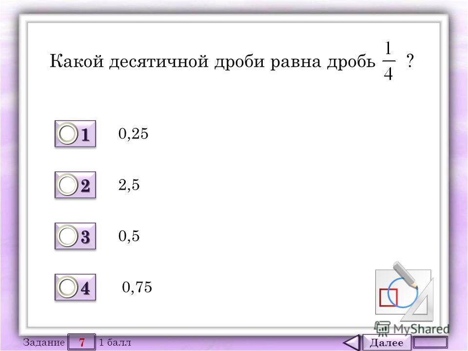 Далее 7 Задание 1 балл 1111 1111 2222 2222 3333 3333 4444 4444 Какой десятичной дроби равна дробь ? 0,25 0,5 2,5 0,75