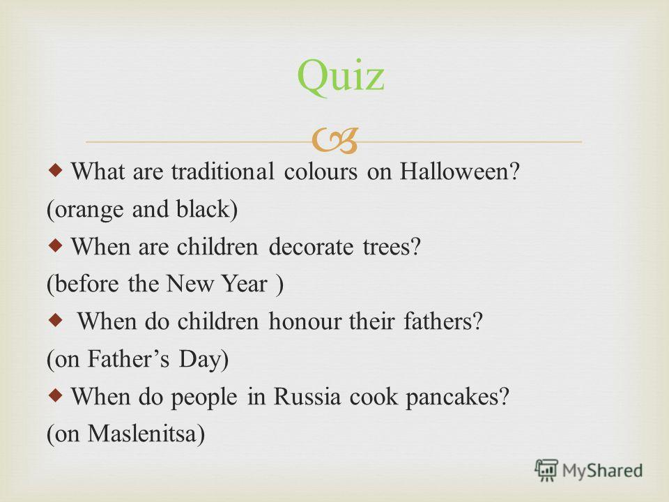 What are traditional colours on Halloween? (orange and black) When are children decorate trees? (before the New Year ) When do children honour their fathers? (on Fathers Day) When do people in Russia cook pancakes? (on Maslenitsa) Quiz