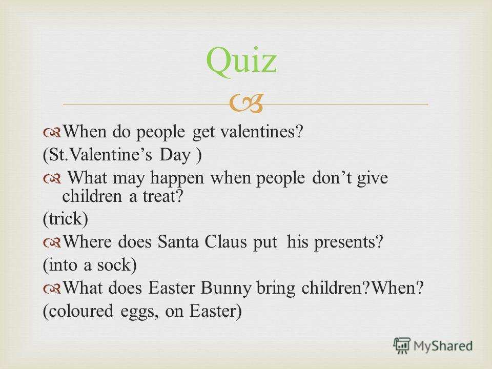 When do people get valentines? (St.Valentines Day ) What may happen when people dont give children a treat? (trick) Where does Santa Claus put his presents? (into a sock) What does Easter Bunny bring children?When? (coloured eggs, on Easter) Quiz