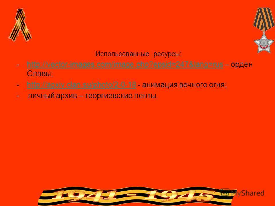 Использованные ресурсы: -http://vector-images.com/image.php?epsid=247&lang=rus – орден Славы;http://vector-images.com/image.php?epsid=247&lang=rus -http://apxiv.clan.su/photo/2-0-18 - анимация вечного огня;http://apxiv.clan.su/photo/2-0-18 - личный а