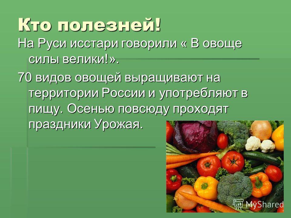 Кто полезней! На Руси исстари говорили « В овоще силы велики!». 70 видов овощей выращивают на территории России и употребляют в пищу. Осенью повсюду проходят праздники Урожая.