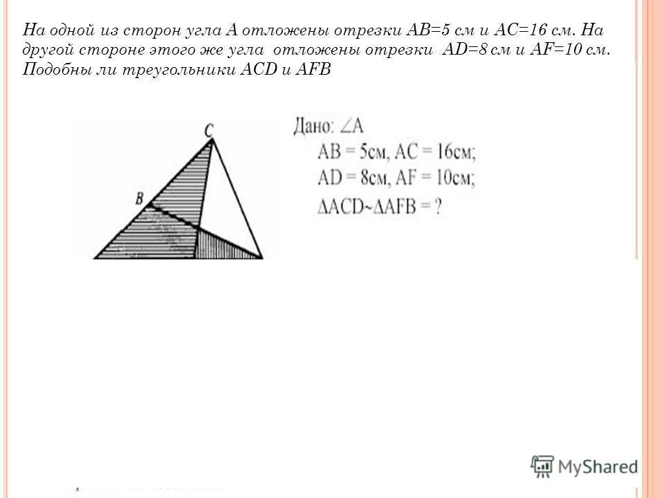 На одной из сторон угла А отложены отрезки АВ=5 см и АС=16 см. На другой стороне этого же угла отложены отрезки AD=8 см и AF=10 см. Подобны ли треугольники ACD и AFB