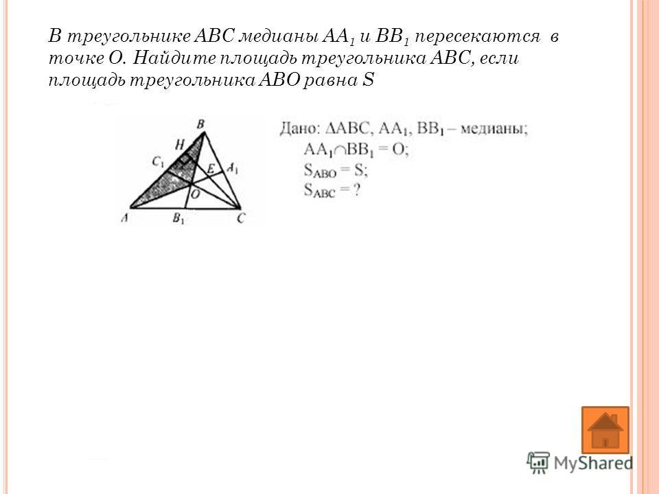 В треугольнике АВС медианы АА 1 и ВВ 1 пересекаются в точке О. Найдите площадь треугольника АВС, если площадь треугольника АВО равна S