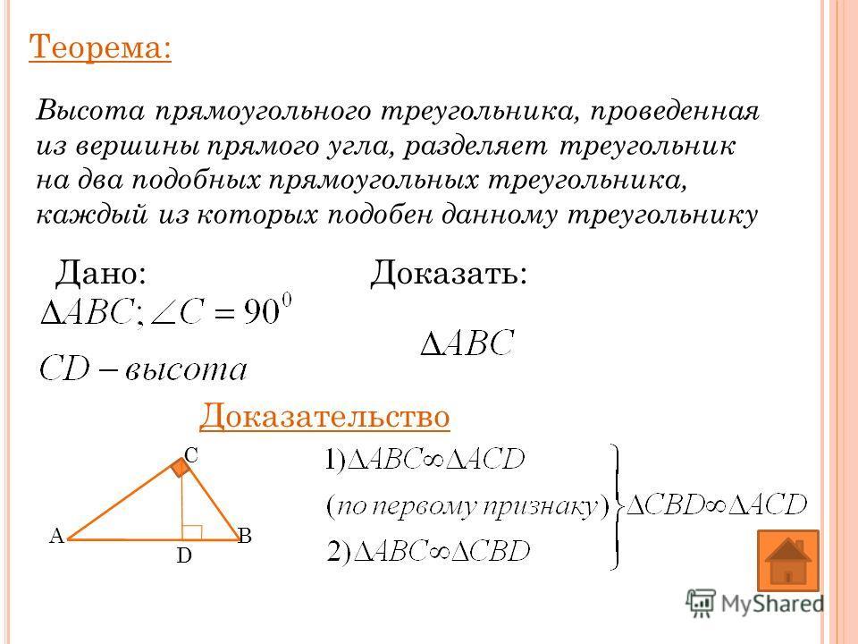 Теорема: Высота прямоугольного треугольника, проведенная из вершины прямого угла, разделяет треугольник на два подобных прямоугольных треугольника, каждый из которых подобен данному треугольнику Дано:Доказать: Доказательство A C B D
