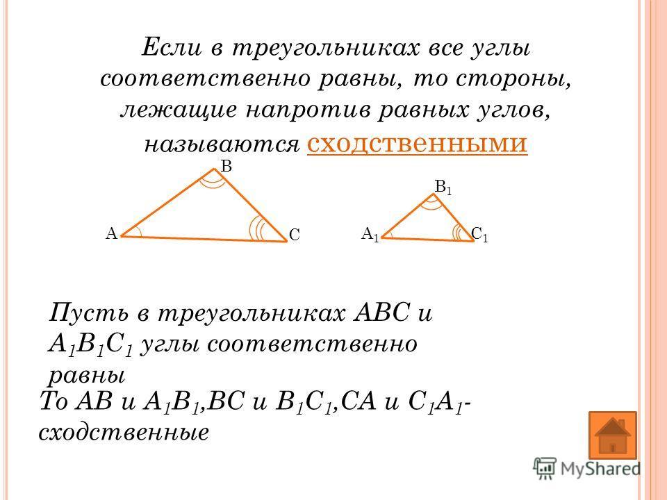 Если в треугольниках все углы соответственно равны, то стороны, лежащие напротив равных углов, называются сходственными Пусть в треугольниках АВС и А 1 В 1 С 1 углы соответственно равны То АВ и А 1 В 1,ВС и В 1 С 1,СА и С 1 А 1 - сходственные A B C A
