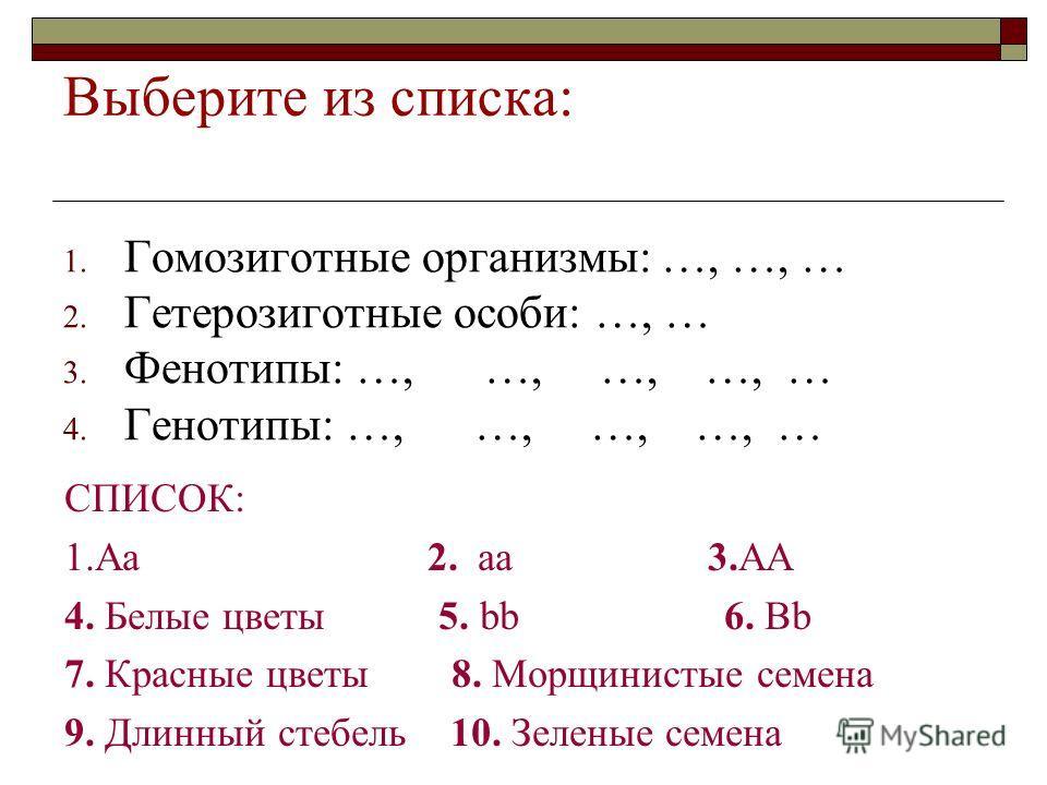 Выберите из списка: 1. Гомозиготные организмы: …, …, … 2. Гетерозиготные особи: …, … 3. Фенотипы: …, …, …, …, … 4. Генотипы: …, …, …, …, … СПИСОК: 1. Аа 2. а 3. АА 4. Белые цветы 5. bb 6. Bb 7. Красные цветы 8. Морщинистые семена 9. Длинный стебель 1