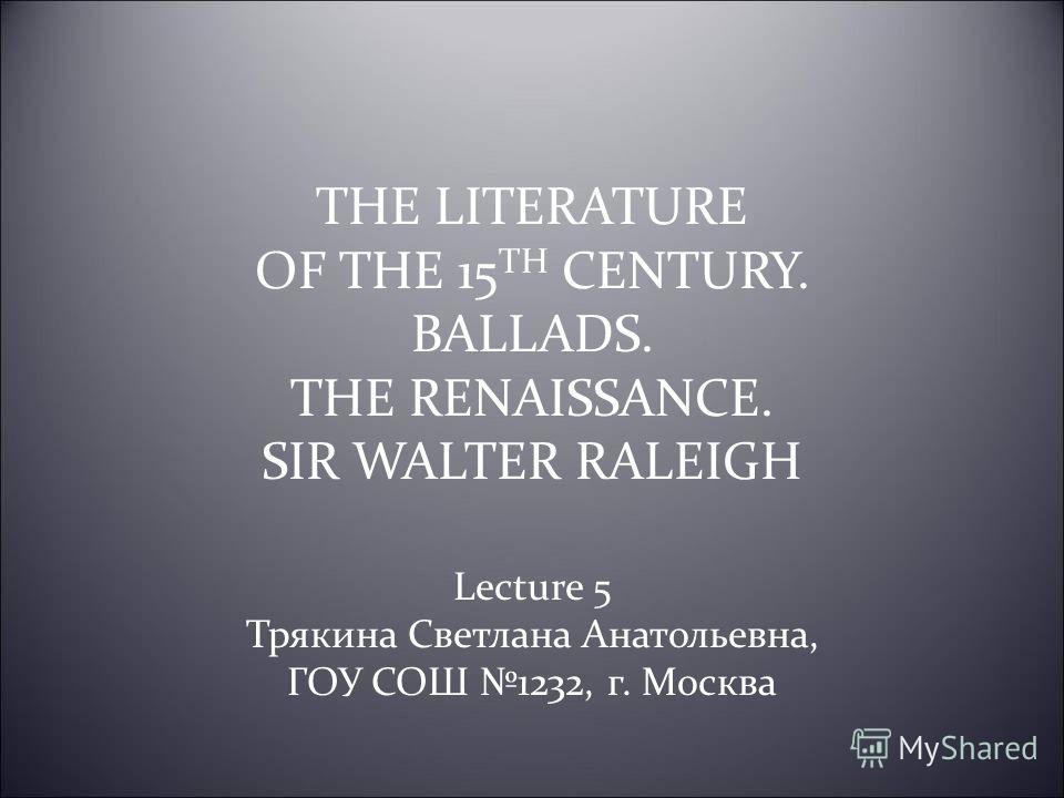 THE LITERATURE OF THE 15 TH CENTURY. BALLADS. THE RENAISSANCE. SIR WALTER RALEIGH Lecture 5 Трякина Светлана Анатольевна, ГОУ СОШ 1232, г. Москва