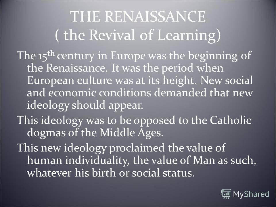 THE RENAISSANCE ( the Revival of Learning) The 15 th century in Europe was the beginning of the Renaissance. It was the period when European culture was at its height. New social and economic conditions demanded that new ideology should appear. This