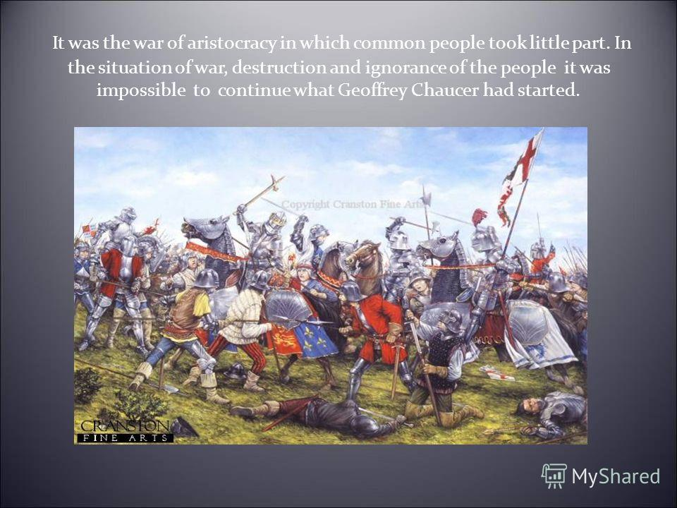 It was the war of aristocracy in which common people took little part. In the situation of war, destruction and ignorance of the people it was impossible to continue what Geoffrey Chaucer had started.