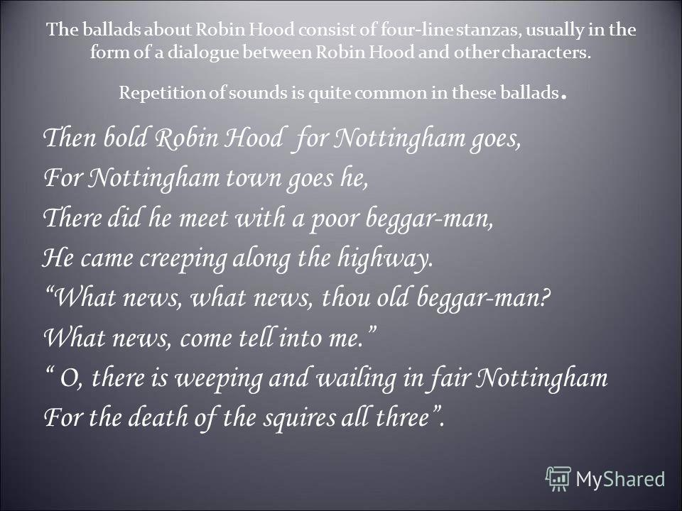 The ballads about Robin Hood consist of four-line stanzas, usually in the form of a dialogue between Robin Hood and other characters. Repetition of sounds is quite common in these ballads. Then bold Robin Hood for Nottingham goes, For Nottingham town