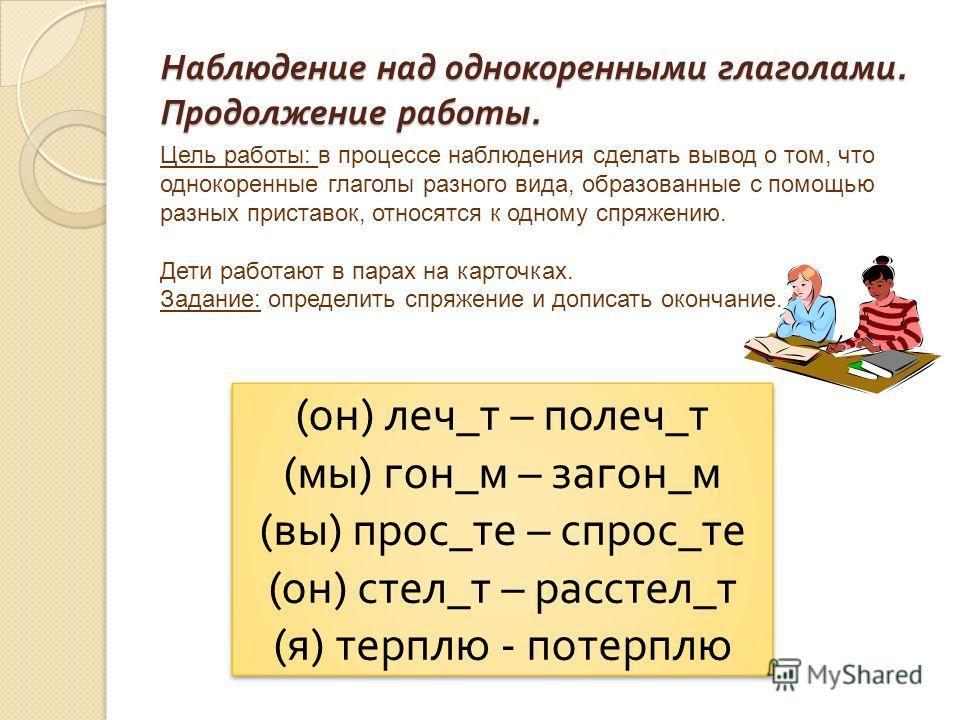 Наблюдение над однокоренными глаголами. Продолжение работы. Цель работы: в процессе наблюдения сделать вывод о том, что однокоренные глаголы разного вида, образованные с помощью разных приставок, относятся к одному спряжению. Дети работают в парах на