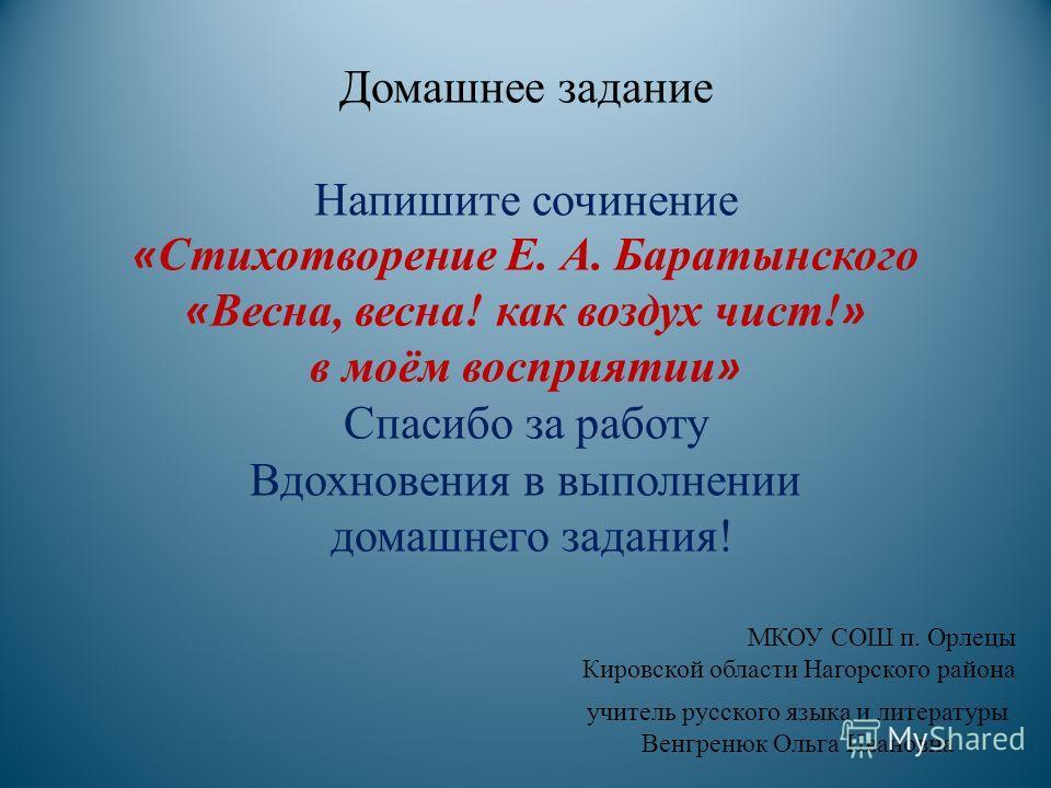 Домашнее задание Напишите сочинение « Стихотворение Е. А. Баратынского « Весна, весна! как воздух чист! » в моём восприятии » Спасибо за работу Вдохновения в выполнении домашнего задания! МКОУ СОШ п. Орлецы Кировской области Нагорского района учитель