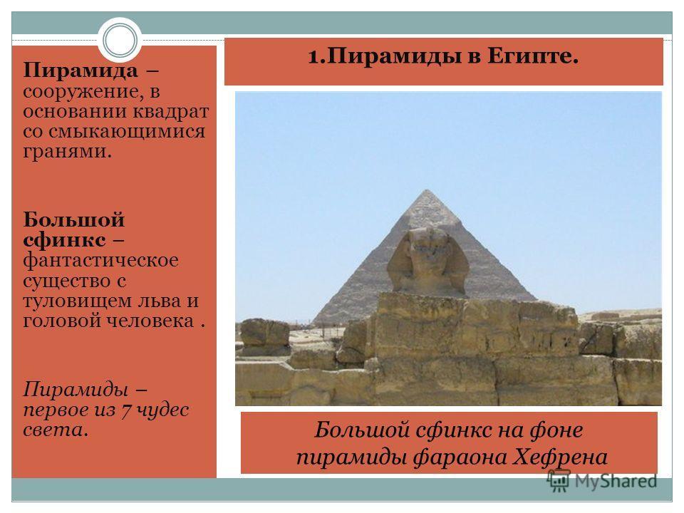 1. Пирамиды в Египте. Пирамида – сооружение, в основании квадрат со смыкающимися гранями. Большой сфинкс – фантастическое существо с туловищем льва и головой человека. Пирамиды – первое из 7 чудес света. Большой сфинкс на фоне пирамиды фараона Хефрен