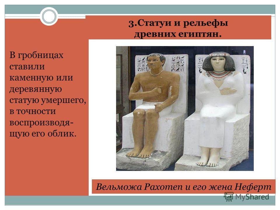 3. Статуи и рельефы древних египтян. В гробницах ставили каменную или деревянную статую умершего, в точности воспроизводящую его облик. Вельможа Рахотеп и его жена Неферт