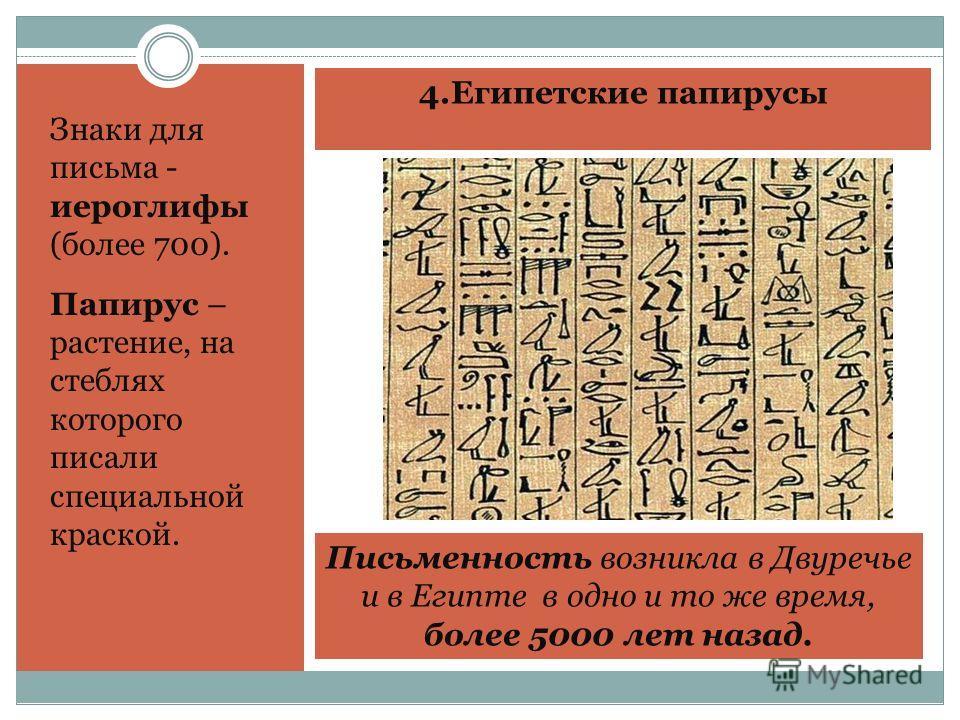 4. Египетские папирусы Знаки для письма - иероглифы (более 700). Папирус – растение, на стеблях которого писали специальной краской. Письменность возникла в Двуречье и в Египте в одно и то же время, более 5000 лет назад.
