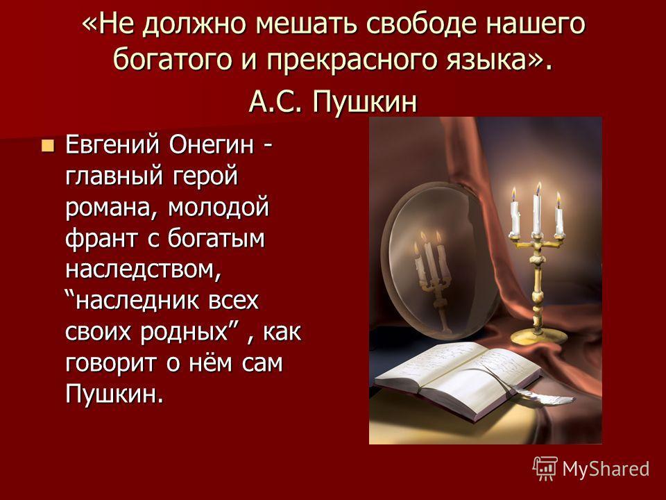«Не должно мешать свободе нашего богатого и прекрасного языка». А.С. Пушкин Евгений Онегин - главный герой романа, молодой франт с богатым наследством, наследник всех своих родных, как говорит о нём сам Пушкин.
