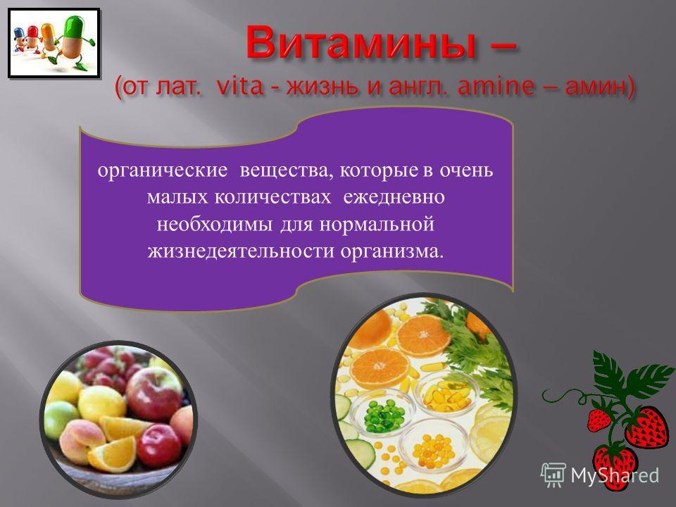 органические вещества, которые в очень малых количествах ежедневно необходимы для нормальной жизнедеятельности организма.