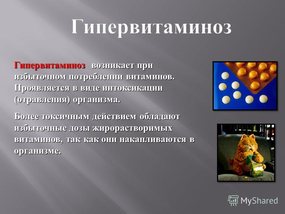 Гипервитаминоз возникает при избыточном потреблении витаминов. Проявляется в виде интоксикации ( отравления ) организма. Более токсичным действием обладают избыточные дозы жирорастворимых витаминов, так как они накапливаются в организме.
