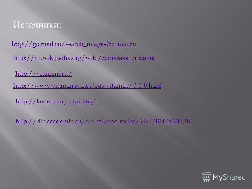 Источники: http://go.mail.ru/search_images?fr=mailru http://ru.wikipedia.org/wiki/ Заглавная_страница http://vitamini.ru/ http://www.vitaminov.net/rus-vitaminy-0-0-0. html http://kedem.ru/vitamins/ http://dic.academic.ru/dic.nsf/enc_colier/3477/ ВИТА