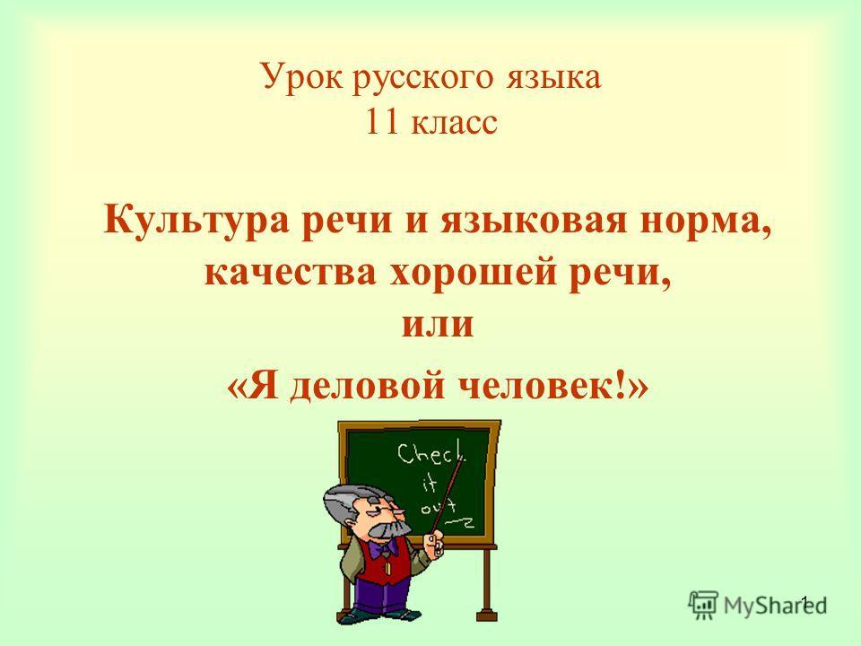 1 Урок русского языка 11 класс Культура речи и языковая норма, качества хорошей речи, или «Я деловой человек!»
