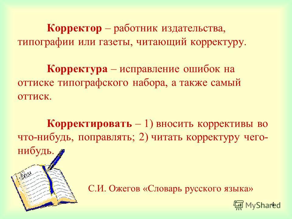 4 Корректор – работник издательства, типографии или газеты, читающий корректуру. Корректура – исправление ошибок на оттиске типографского набора, а также самый оттиск. Корректировать – 1) вносить коррективы во что-нибудь, поправлять; 2) читать коррек