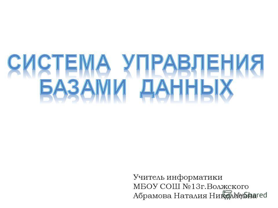 Учитель информатики МБОУ СОШ 13 г.Волжского Абрамова Наталия Николаевна
